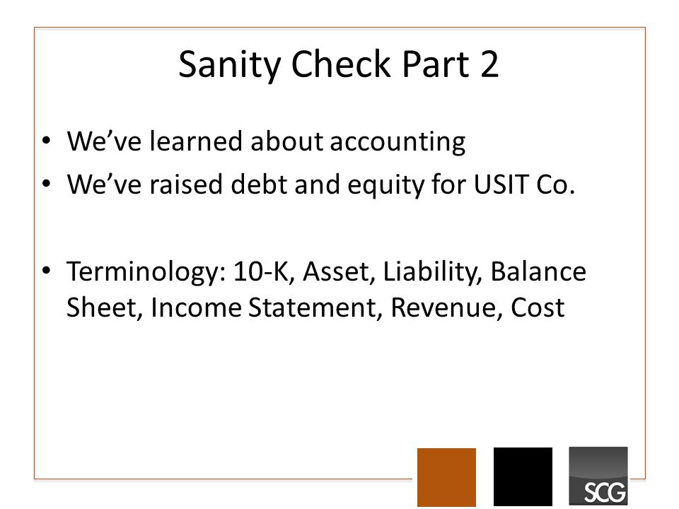 Sanity Check Part 2 We've learned about accounting We've raised debt and equity for USIT Co.