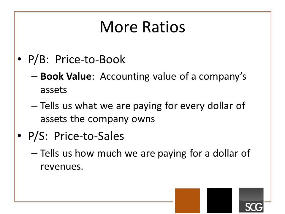 More Ratios P/B: Price-to-Book – Book Value: Accounting value of a company's assets – Tells us what we are paying for every dollar of assets the company owns P/S: Price-to-Sales – Tells us how much we are paying for a dollar of revenues.