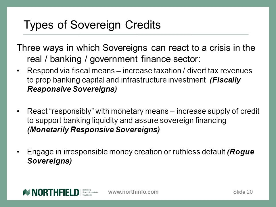 www.northinfo.com Types of Sovereign Credits Slide 20 Three ways in which Sovereigns can react to a crisis in the real / banking / government finance sector: Respond via fiscal means – increase taxation / divert tax revenues to prop banking capital and infrastructure investment (Fiscally Responsive Sovereigns) React responsibly with monetary means – increase supply of credit to support banking liquidity and assure sovereign financing (Monetarily Responsive Sovereigns) Engage in irresponsible money creation or ruthless default (Rogue Sovereigns)