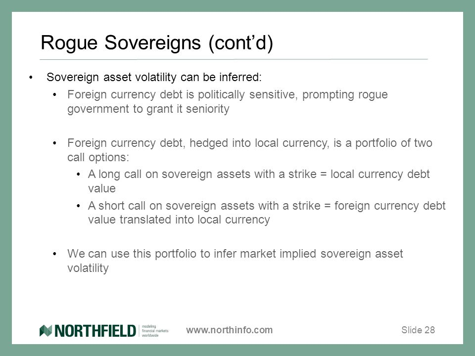 www.northinfo.com Rogue Sovereigns (cont'd) Sovereign asset volatility can be inferred: Foreign currency debt is politically sensitive, prompting rogue government to grant it seniority Foreign currency debt, hedged into local currency, is a portfolio of two call options: A long call on sovereign assets with a strike = local currency debt value A short call on sovereign assets with a strike = foreign currency debt value translated into local currency We can use this portfolio to infer market implied sovereign asset volatility Slide 28
