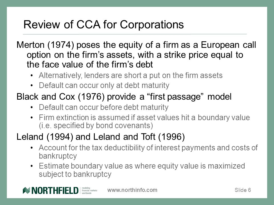 www.northinfo.com Review of CCA for Corporations Merton (1974) poses the equity of a firm as a European call option on the firm's assets, with a strike price equal to the face value of the firm's debt Alternatively, lenders are short a put on the firm assets Default can occur only at debt maturity Black and Cox (1976) provide a first passage model Default can occur before debt maturity Firm extinction is assumed if asset values hit a boundary value (i.e.
