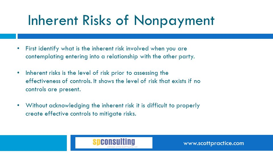 www.scottpractice.com Inherent Risks of Nonpayment First identify what is the inherent risk involved when you are contemplating entering into a relationship with the other party.