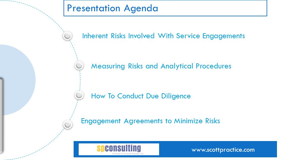 Inherent Risks Involved With Service Engagements Measuring Risks and Analytical Procedures How To Conduct Due Diligence of text goes here Engagement Agreements to Minimize Risks line of text goes here www.scottpractice.com Presentation Agenda