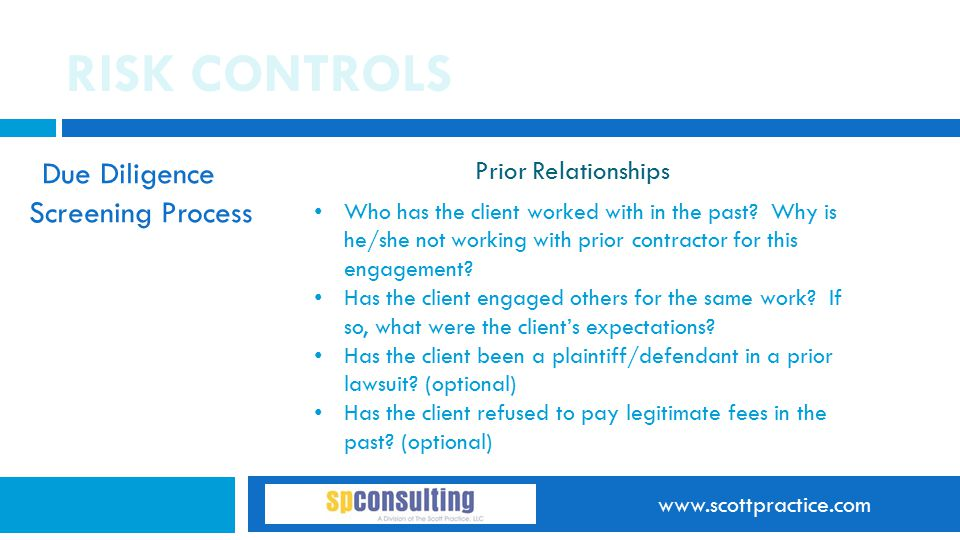 www.scottpractice.com RISK CONTROLS Due Diligence Screening Process Prior Relationships Who has the client worked with in the past? Why is he/she not