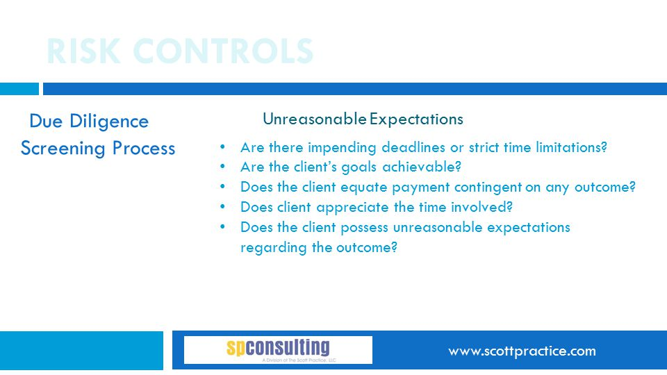 www.scottpractice.com RISK CONTROLS Due Diligence Screening Process Unreasonable Expectations Are there impending deadlines or strict time limitations.