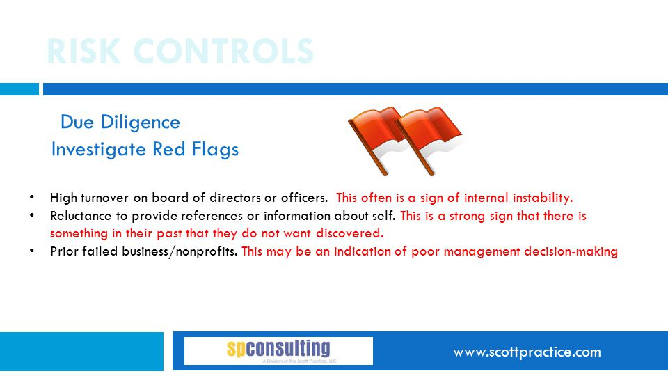 www.scottpractice.com RISK CONTROLS Due Diligence Investigate Red Flags High turnover on board of directors or officers. This often is a sign of inter