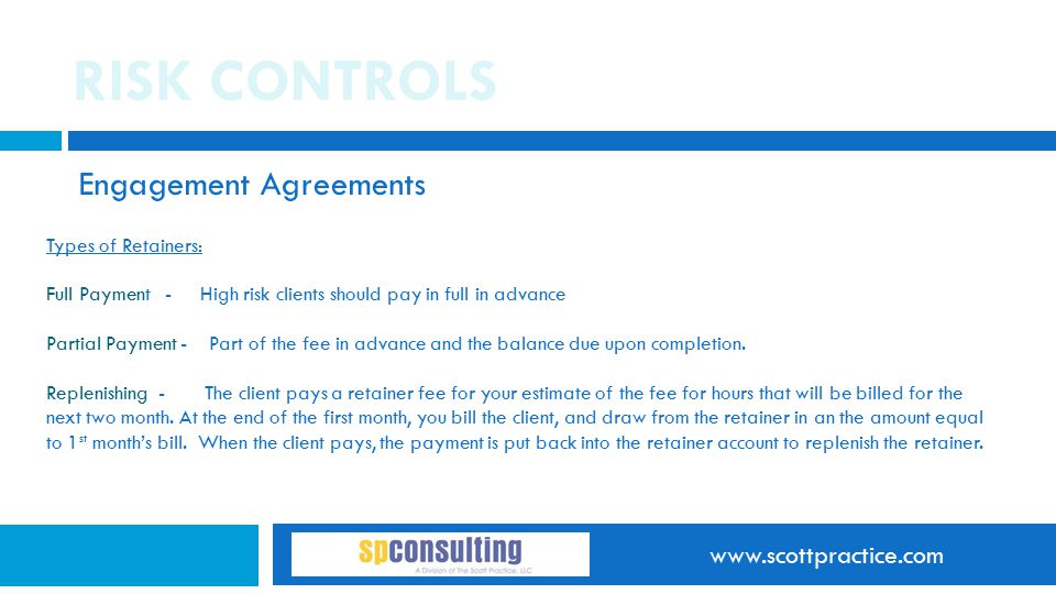 www.scottpractice.com RISK CONTROLS Engagement Agreements Types of Retainers: Full Payment - High risk clients should pay in full in advance Partial P