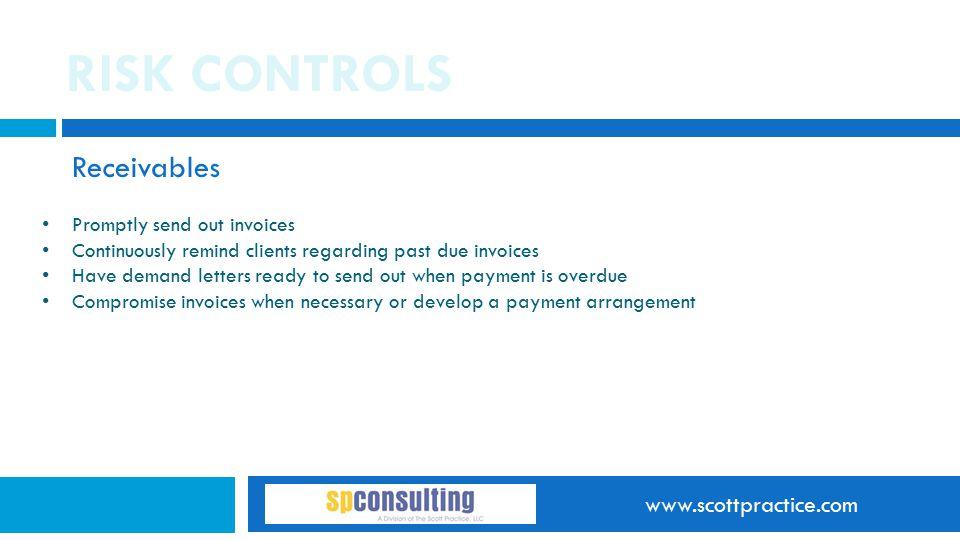 www.scottpractice.com RISK CONTROLS Receivables Promptly send out invoices Continuously remind clients regarding past due invoices Have demand letters