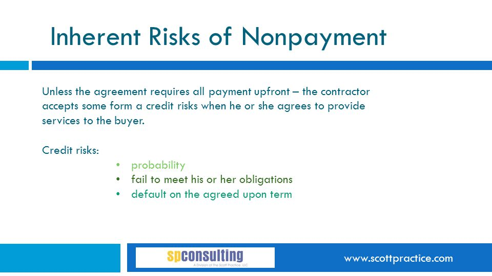 www.scottpractice.com Inherent Risks of Nonpayment Unless the agreement requires all payment upfront – the contractor accepts some form a credit risks when he or she agrees to provide services to the buyer.