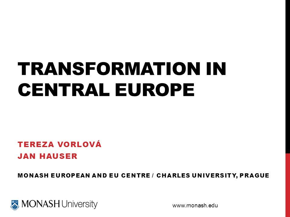 www.monash.edu TRANSFORMATION IN CENTRAL EUROPE TEREZA VORLOVÁ JAN HAUSER MONASH EUROPEAN AND EU CENTRE / CHARLES UNIVERSITY, PRAGUE