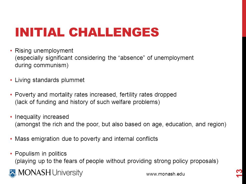 www.monash.edu INITIAL CHALLENGES 13 Rising unemployment (especially significant considering the absence of unemployment during communism) Living standards plummet Poverty and mortality rates increased, fertility rates dropped (lack of funding and history of such welfare problems) Inequality increased (amongst the rich and the poor, but also based on age, education, and region) Mass emigration due to poverty and internal conflicts Populism in politics (playing up to the fears of people without providing strong policy proposals)