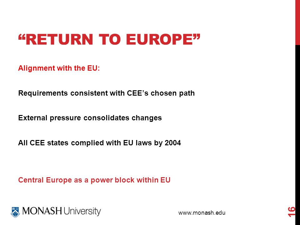 www.monash.edu RETURN TO EUROPE 16 Alignment with the EU: Requirements consistent with CEE's chosen path External pressure consolidates changes All CEE states complied with EU laws by 2004 Central Europe as a power block within EU