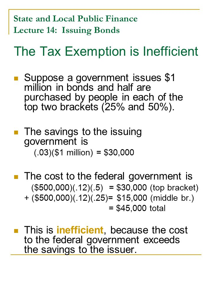 The Tax Exemption is Inefficient Suppose a government issues $1 million in bonds and half are purchased by people in each of the top two brackets (25% and 50%).