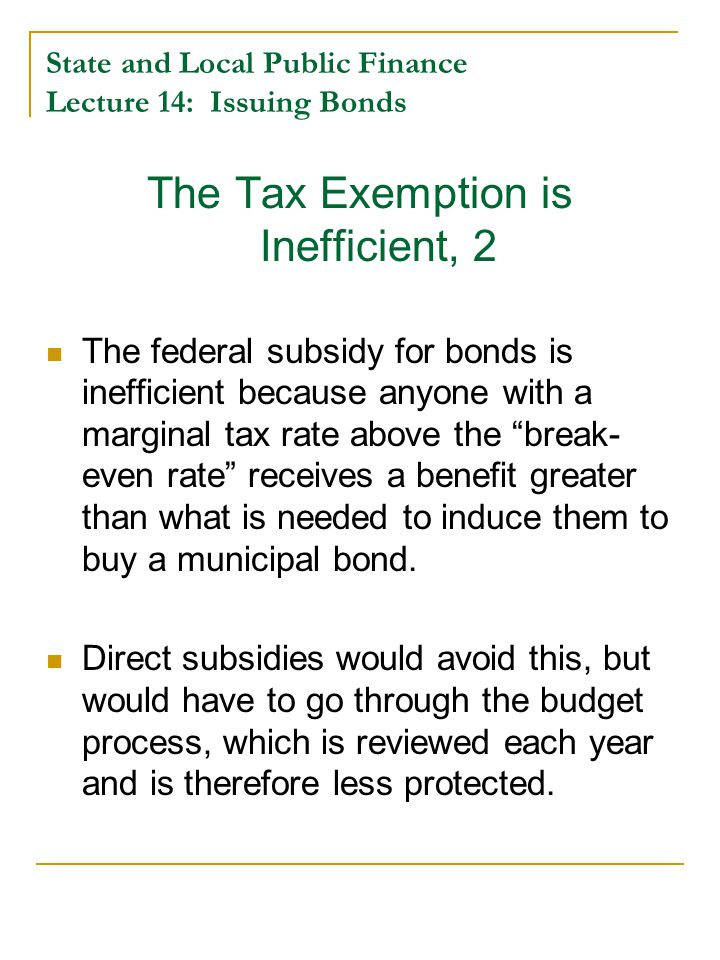 State and Local Public Finance Lecture 14: Issuing Bonds The Tax Exemption is Inefficient, 2 The federal subsidy for bonds is inefficient because anyone with a marginal tax rate above the break- even rate receives a benefit greater than what is needed to induce them to buy a municipal bond.