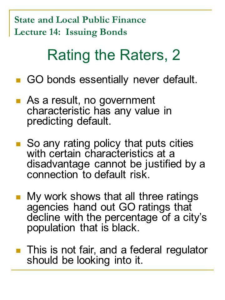 State and Local Public Finance Lecture 14: Issuing Bonds Rating the Raters, 2 GO bonds essentially never default.