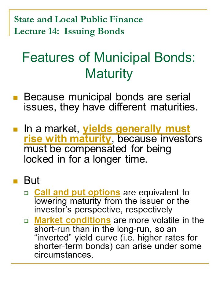 State and Local Public Finance Lecture 14: Issuing Bonds Yield Curves for Bonds Inverted Yield Curve Maturity i = interest rate = yield to maturity Normal Yield Curve Put Option or Variable Rate Actual Range