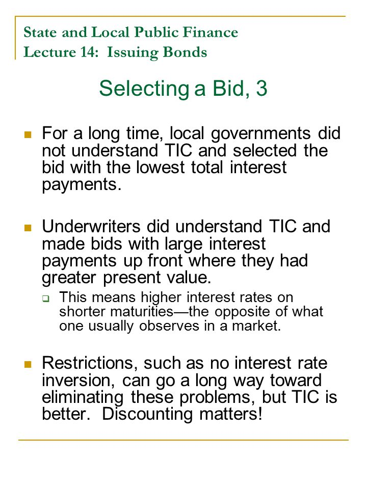 State and Local Public Finance Lecture 14: Issuing Bonds Selecting a Bid, 3 For a long time, local governments did not understand TIC and selected the bid with the lowest total interest payments.