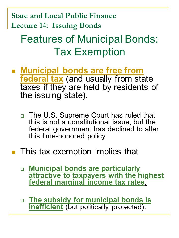 State and Local Public Finance Lecture 14: Issuing Bonds Features of Municipal Bonds: Tax Exemption Municipal bonds are free from federal tax (and usually from state taxes if they are held by residents of the issuing state).