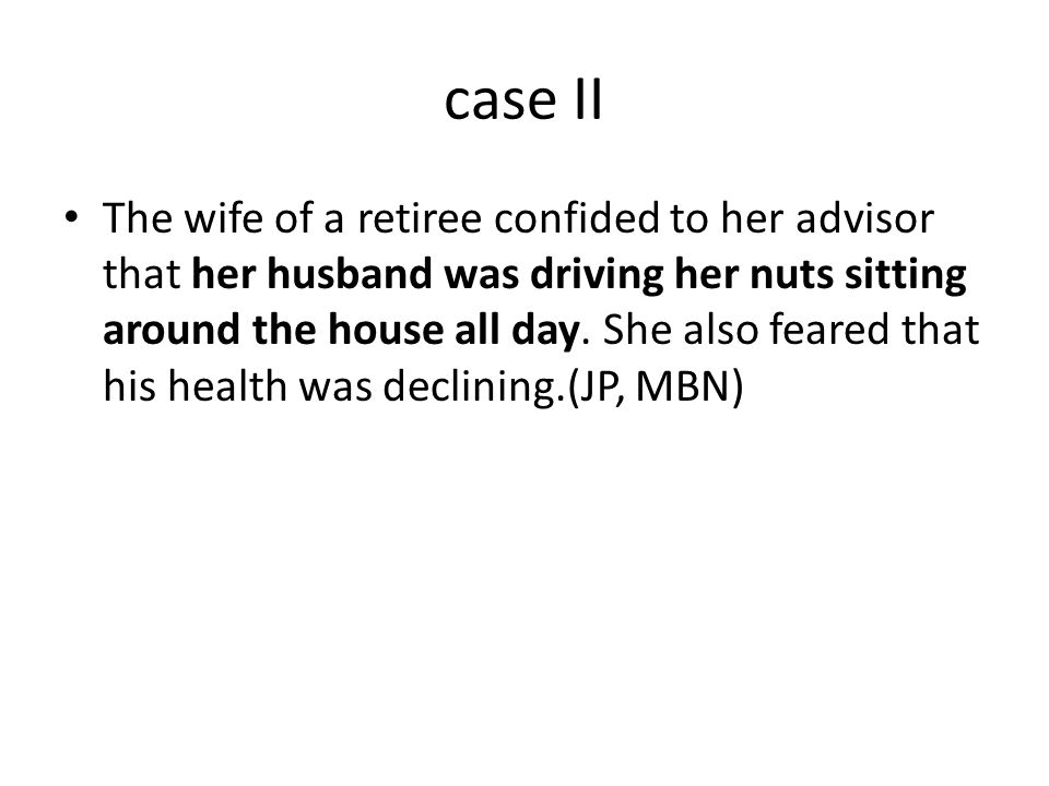 case II The wife of a retiree confided to her advisor that her husband was driving her nuts sitting around the house all day.