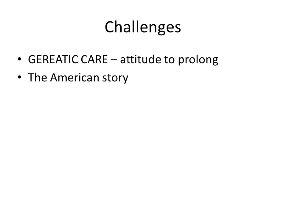Challenges GEREATIC CARE – attitude to prolong The American story
