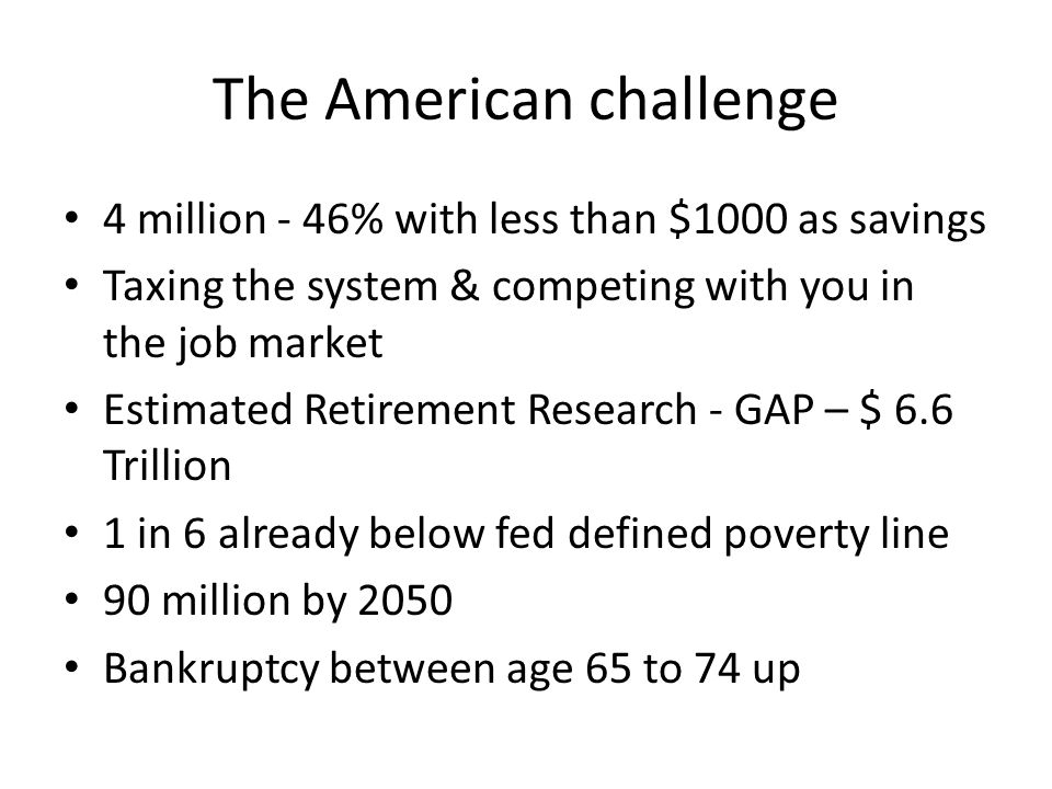 The American challenge 4 million - 46% with less than $1000 as savings Taxing the system & competing with you in the job market Estimated Retirement Research - GAP – $ 6.6 Trillion 1 in 6 already below fed defined poverty line 90 million by 2050 Bankruptcy between age 65 to 74 up