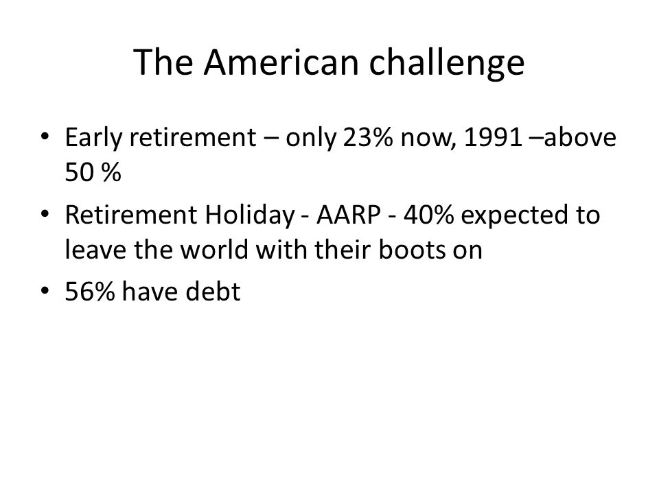 The American challenge Early retirement – only 23% now, 1991 –above 50 % Retirement Holiday - AARP - 40% expected to leave the world with their boots on 56% have debt