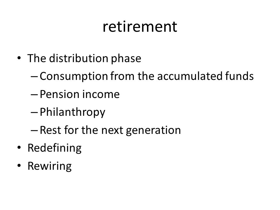 retirement The distribution phase – Consumption from the accumulated funds – Pension income – Philanthropy – Rest for the next generation Redefining Rewiring