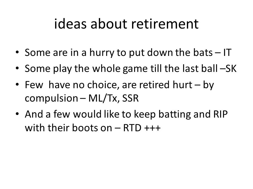ideas about retirement Some are in a hurry to put down the bats – IT Some play the whole game till the last ball –SK Few have no choice, are retired hurt – by compulsion – ML/Tx, SSR And a few would like to keep batting and RIP with their boots on – RTD +++