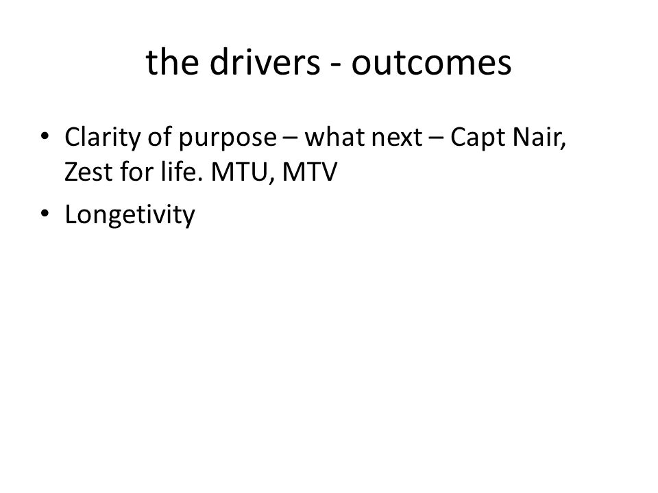 the drivers - outcomes Clarity of purpose – what next – Capt Nair, Zest for life.