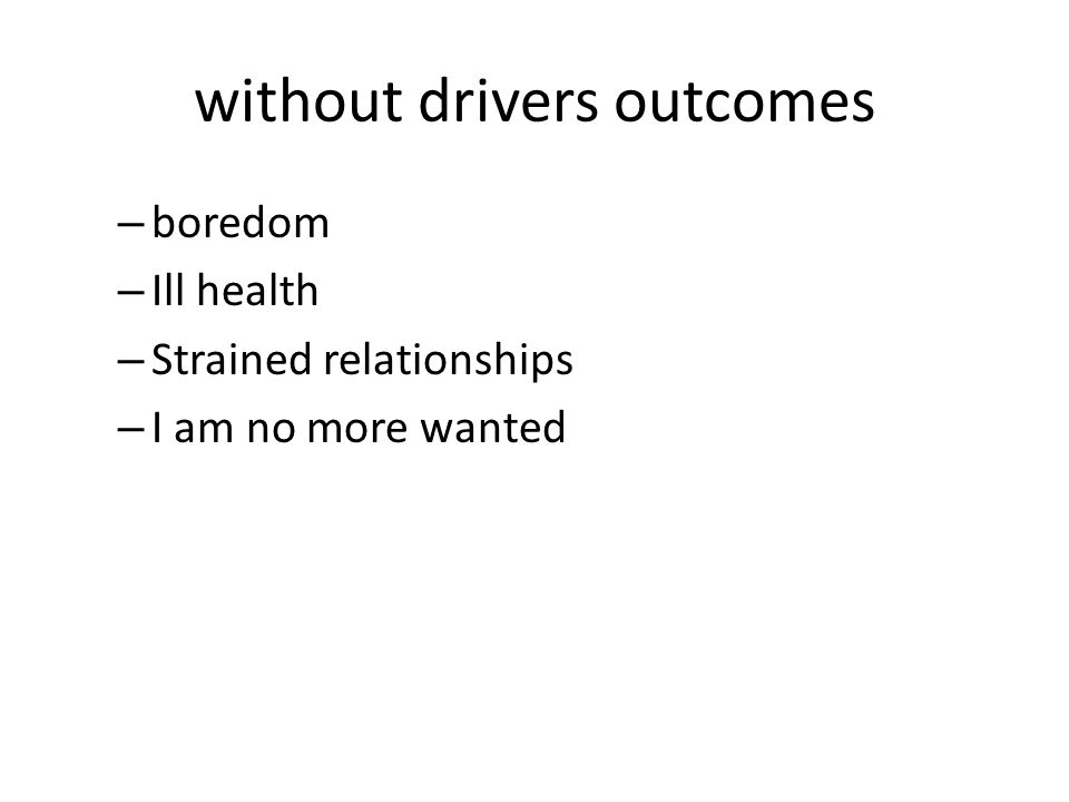 without drivers outcomes – boredom – Ill health – Strained relationships – I am no more wanted
