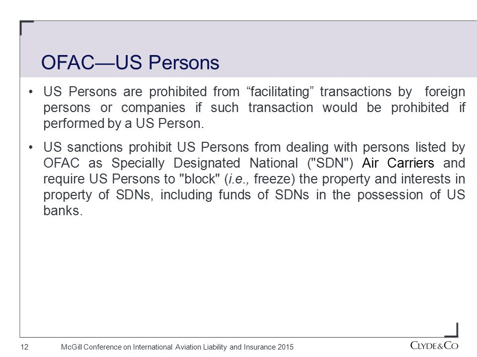 12McGill Conference on International Aviation Liability and Insurance 2015 US Persons are prohibited from facilitating transactions by foreign persons or companies if such transaction would be prohibited if performed by a US Person.