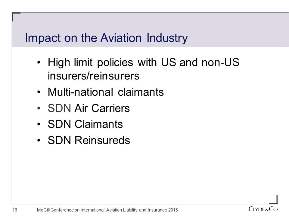 16McGill Conference on International Aviation Liability and Insurance 2015 High limit policies with US and non-US insurers/reinsurers Multi-national claimants SDN Air Carriers SDN Claimants SDN Reinsureds Impact on the Aviation Industry