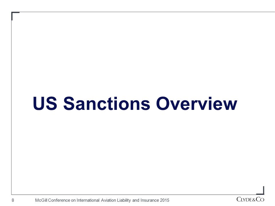 9McGill Conference on International Aviation Liability and Insurance 2015 Overview on US Sanctions US economic sanctions administered by various governmental entities including: US Department of Treasury—through the Office of Foreign Assets Control (OFAC)—most often implicated in the case of aviation claims US Department of State US Department of Commerce