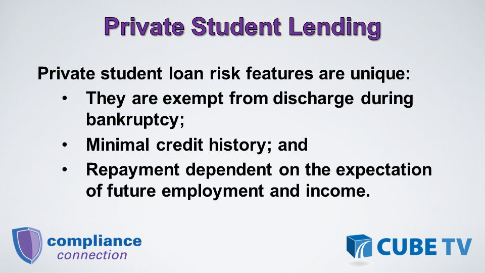 Private student loan risk features are unique: They are exempt from discharge during bankruptcy; Minimal credit history; and Repayment dependent on the expectation of future employment and income.
