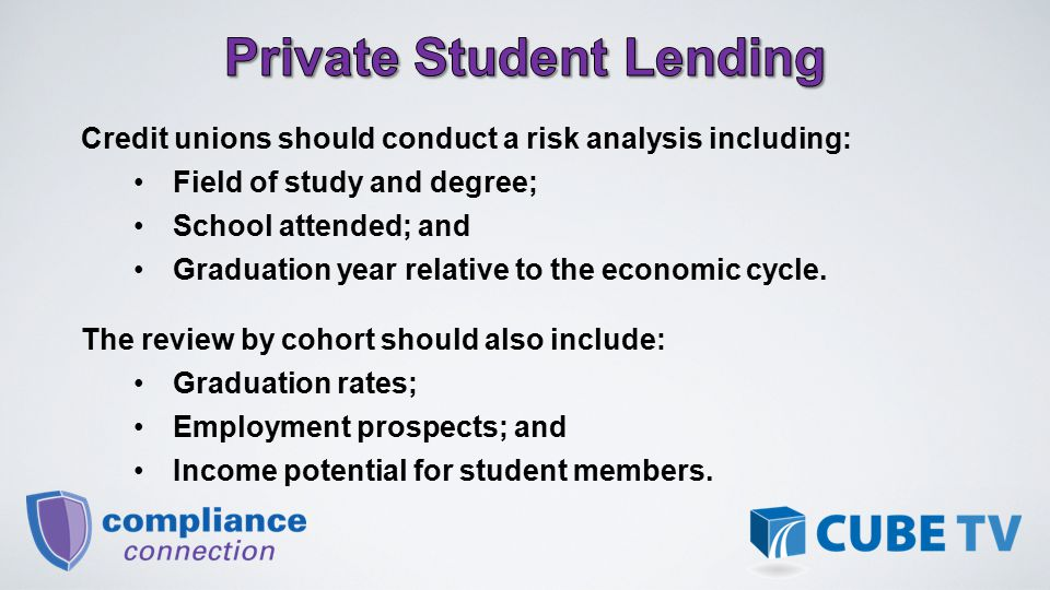 Credit unions should conduct a risk analysis including: Field of study and degree; School attended; and Graduation year relative to the economic cycle.