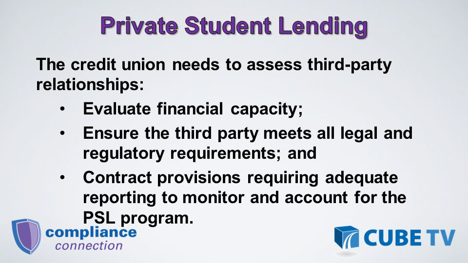 The credit union needs to assess third-party relationships: Evaluate financial capacity; Ensure the third party meets all legal and regulatory requirements; and Contract provisions requiring adequate reporting to monitor and account for the PSL program.