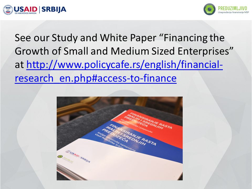 See our Study and White Paper Financing the Growth of Small and Medium Sized Enterprises at http://www.policycafe.rs/english/financial- research_en.php#access-to-financehttp://www.policycafe.rs/english/financial- research_en.php#access-to-finance