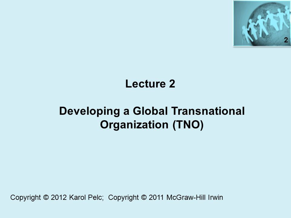 Lecture 2 Developing a Global Transnational Organization (TNO) 2 Copyright © 2012 Karol Pelc; Copyright © 2011 McGraw-Hill Irwin
