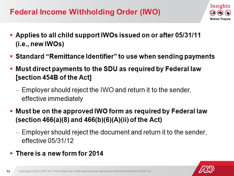Federal Income Withholding Order (IWO)  Applies to all child support IWOs issued on or after 05/31/11 (i.e., new IWOs)  Standard Remittance Identifier to use when sending payments  Must direct payments to the SDU as required by Federal law [section 454B of the Act] – Employer should reject the IWO and return it to the sender, effective immediately  Must be on the approved IWO form as required by Federal law (section 466(a)(8) and 466(b)(6)(A)(ii) of the Act) – Employer should reject the document and return it to the sender, effective 05/31/12  There is a new form for 2014 Copyright (c) 2014 ADP, Inc.