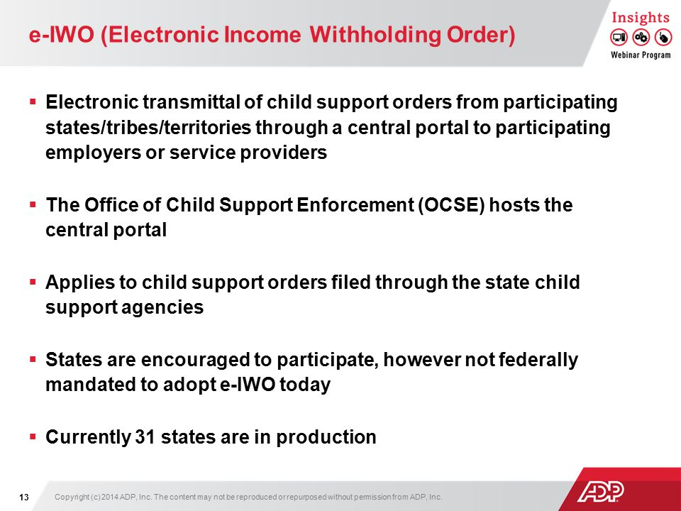 e-IWO (Electronic Income Withholding Order)  Electronic transmittal of child support orders from participating states/tribes/territories through a central portal to participating employers or service providers  The Office of Child Support Enforcement (OCSE) hosts the central portal  Applies to child support orders filed through the state child support agencies  States are encouraged to participate, however not federally mandated to adopt e-IWO today  Currently 31 states are in production Copyright (c) 2014 ADP, Inc.