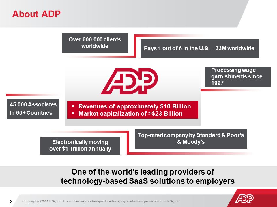 About ADP Copyright (c) 2014 ADP, Inc. The content may not be reproduced or repurposed without permission from ADP, Inc. 2  Revenues of approximately