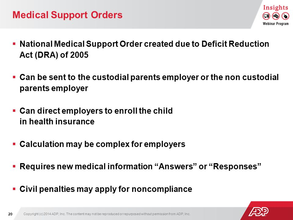 Medical Support Orders  National Medical Support Order created due to Deficit Reduction Act (DRA) of 2005  Can be sent to the custodial parents employer or the non custodial parents employer  Can direct employers to enroll the child in health insurance  Calculation may be complex for employers  Requires new medical information Answers or Responses  Civil penalties may apply for noncompliance Copyright (c) 2014 ADP, Inc.