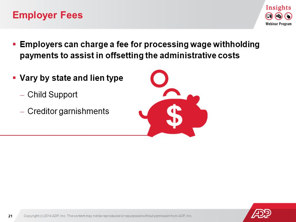 Employer Fees  Employers can charge a fee for processing wage withholding payments to assist in offsetting the administrative costs  Vary by state and lien type – Child Support – Creditor garnishments Copyright (c) 2014 ADP, Inc.