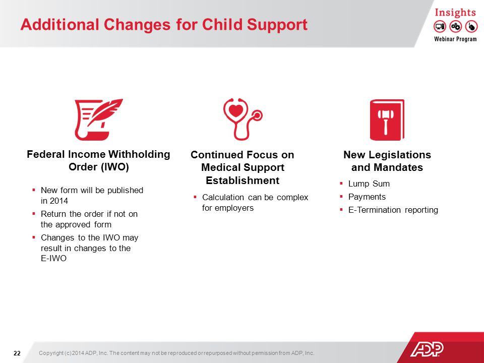 Additional Changes for Child Support  New form will be published in 2014  Return the order if not on the approved form  Changes to the IWO may result in changes to the E-IWO Continued Focus on Medical Support Establishment Federal Income Withholding Order (IWO) New Legislations and Mandates  Calculation can be complex for employers  Lump Sum  Payments  E-Termination reporting Copyright (c) 2014 ADP, Inc.