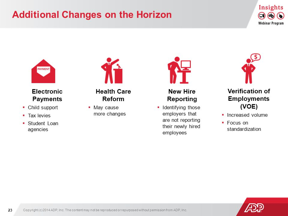 Additional Changes on the Horizon Health Care Reform  May cause more changes Verification of Employments (VOE)  Increased volume  Focus on standardization New Hire Reporting  Identifying those employers that are not reporting their newly hired employees Electronic Payments  Child support  Tax levies  Student Loan agencies Copyright (c) 2014 ADP, Inc.
