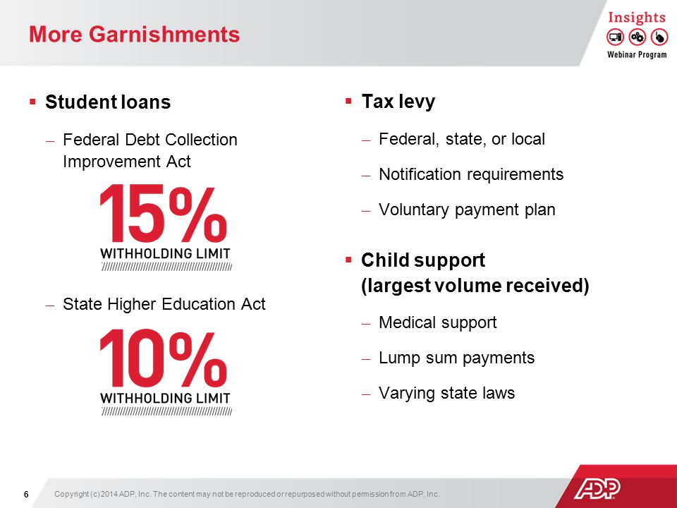 More Garnishments  Student loans – Federal Debt Collection Improvement Act – State Higher Education Act  Tax levy – Federal, state, or local – Notification requirements – Voluntary payment plan  Child support (largest volume received) – Medical support – Lump sum payments – Varying state laws 6 Copyright (c) 2014 ADP, Inc.