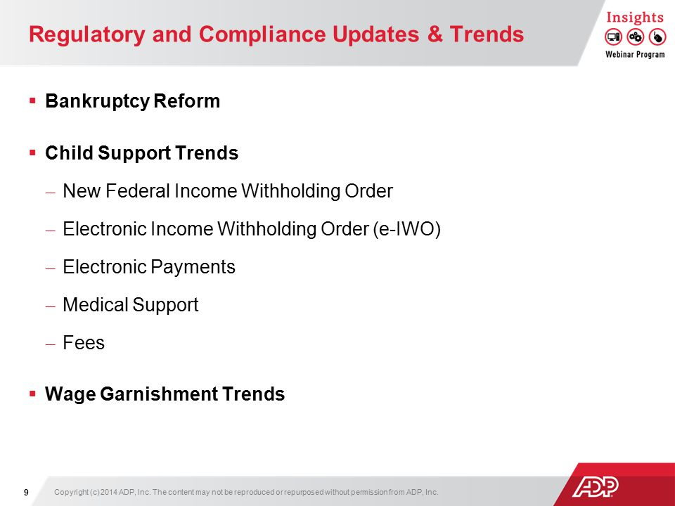 Regulatory and Compliance Updates & Trends  Bankruptcy Reform  Child Support Trends – New Federal Income Withholding Order – Electronic Income Withholding Order (e-IWO) – Electronic Payments – Medical Support – Fees  Wage Garnishment Trends Copyright (c) 2014 ADP, Inc.