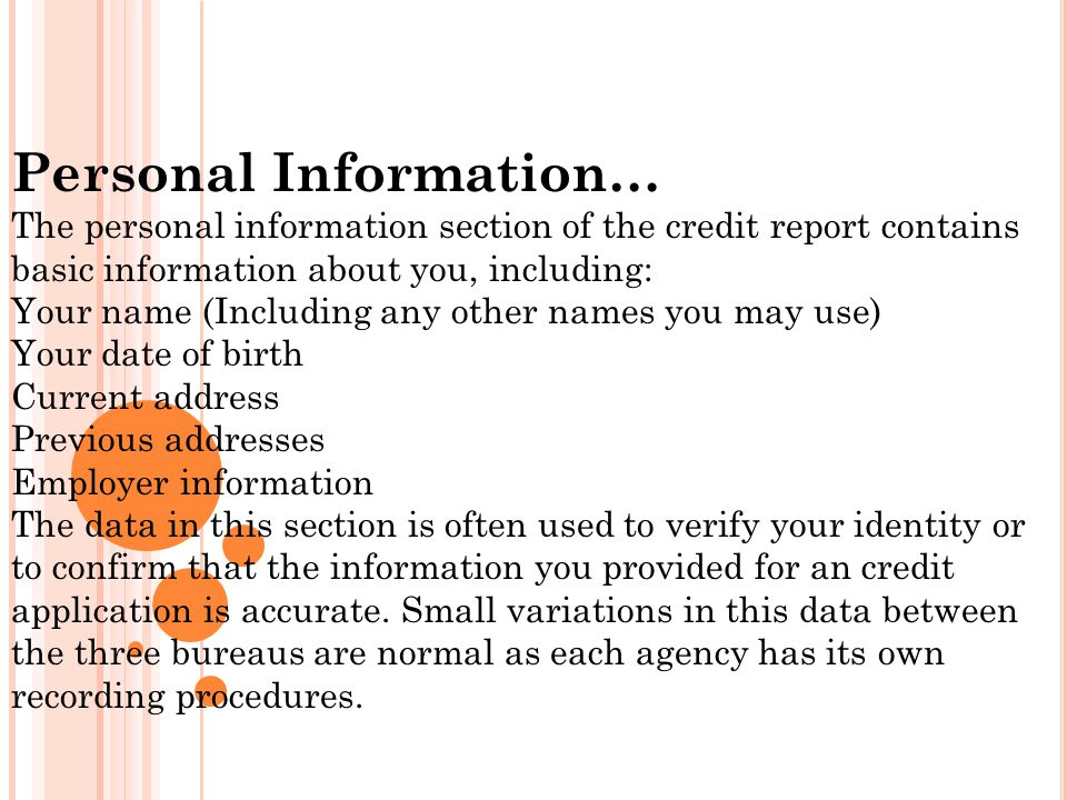 Personal Information… The personal information section of the credit report contains basic information about you, including: Your name (Including any other names you may use) Your date of birth Current address Previous addresses Employer information The data in this section is often used to verify your identity or to confirm that the information you provided for an credit application is accurate.