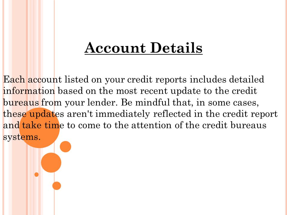Account Details Each account listed on your credit reports includes detailed information based on the most recent update to the credit bureaus from your lender.