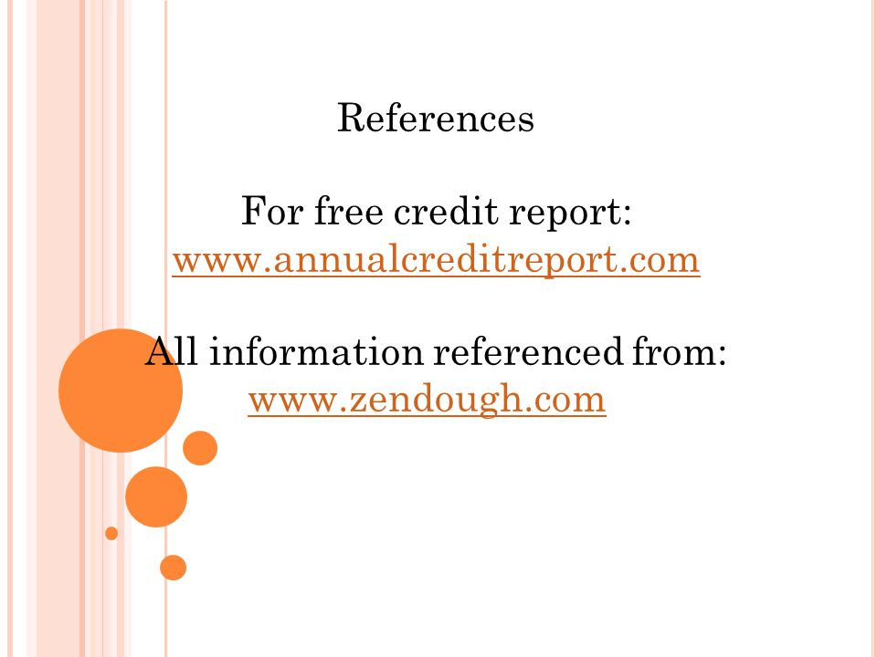 References For free credit report: www.annualcreditreport.com All information referenced from: www.zendough.com